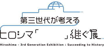 Hiroshima - 3rd Generation Exhibition: Succeeding to History